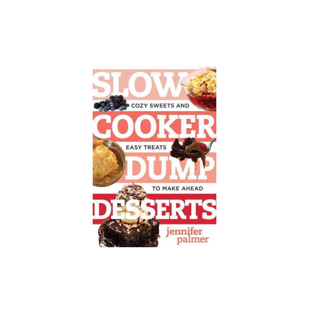 Slow Cooker Dump Desserts : Cozy Sweets and Easy Treats to Make Ahead (Paperback) (Jennifer Palmer)