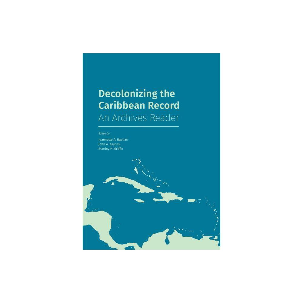 Decolonizing The Caribbean Record By Jeannette A Bastian John A Aarons Stanley H Griffin Paperback