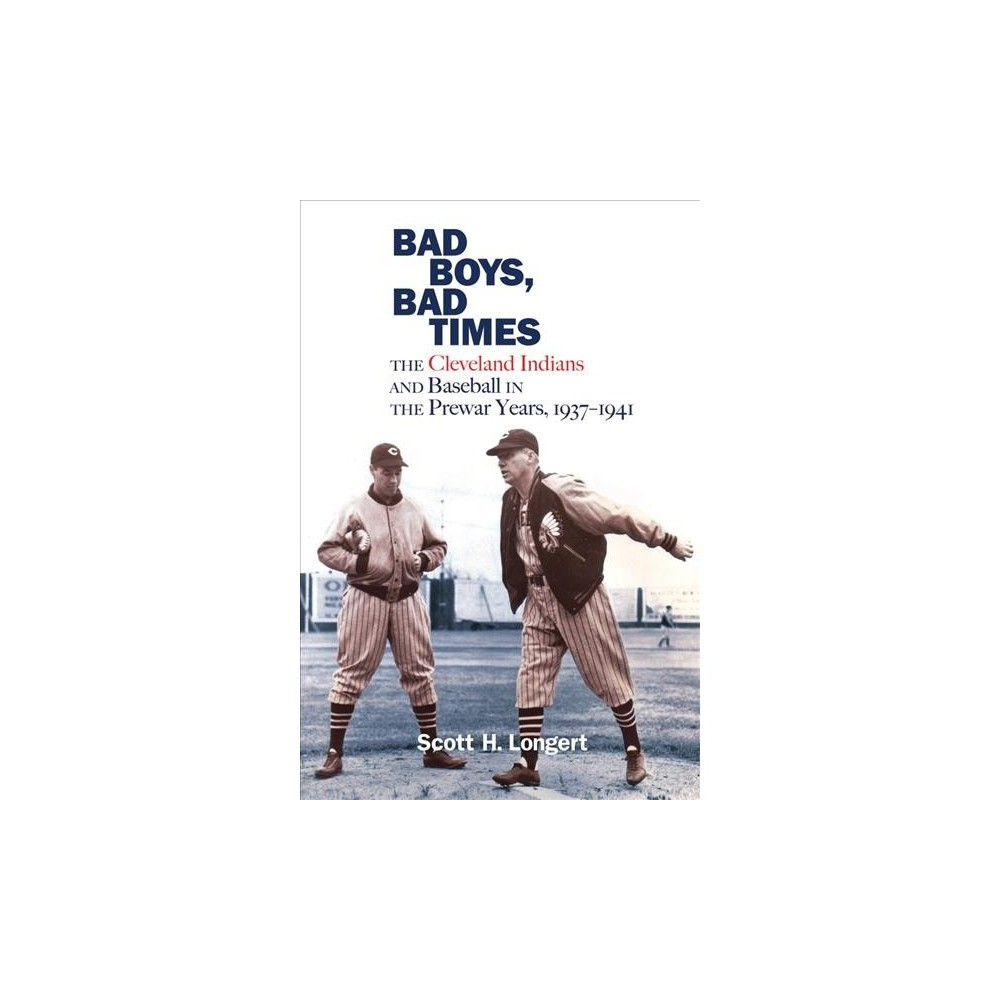 Bad Boys, Bad Times : The Cleveland Indians and Baseball in the Prewar Years, 1937-1941 - (Hardcover)