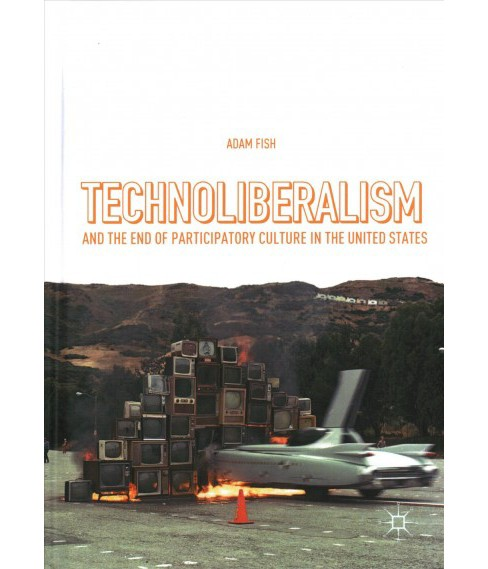 Technoliberalism and the End of Participatory Culture in the United States -  by Adam Fish (Hardcover) - image 1 of 1