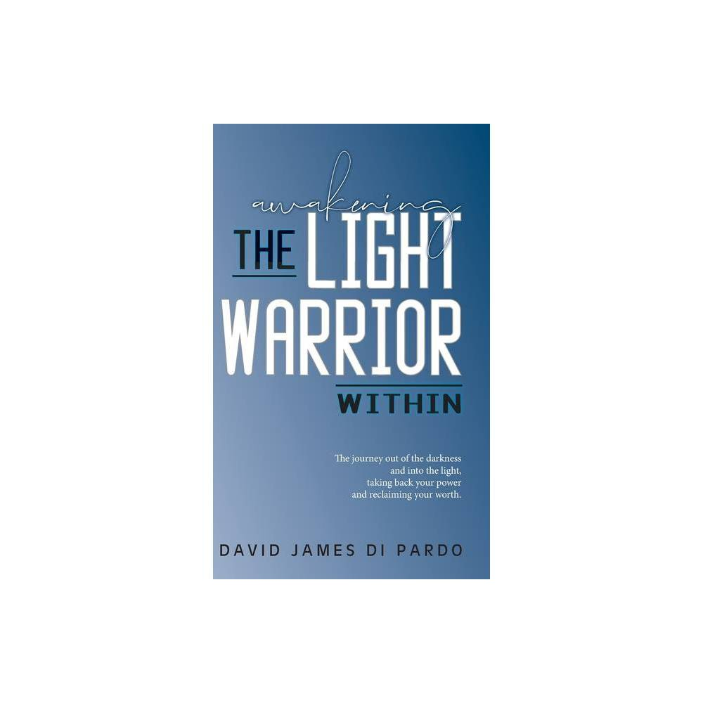 Awakening the Light Warrior Within - by David James Di Pardo (Hardcover) A journey through marriage, infidelity, divorce, and starting over. Facing the darkness and choosing to step into the light. Discovering the purpose of forgiveness, how to practice compassion, the necessity of radical acceptance, and the distinction between self-care and self-love. Healing old wounds, releasing the past, taking back our power and reclaiming our worth so that we may awaken the Light Warrior within.