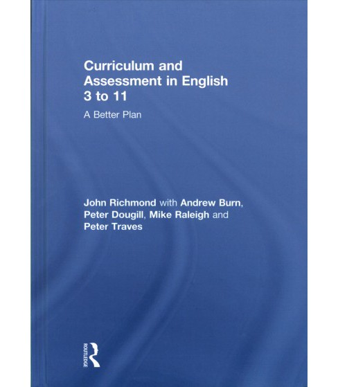 Curriculum and Assessment in English 3 to 11 : A Better Plan (Hardcover) (John Richmond & Andrew Burn & - image 1 of 1