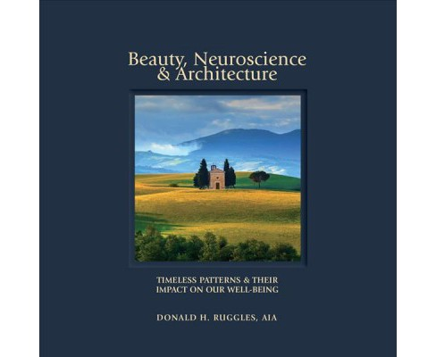 Beauty, Neuroscience & Architecture : Timeless Patterns and Their Impact on Our Well-being - by Donald - image 1 of 1