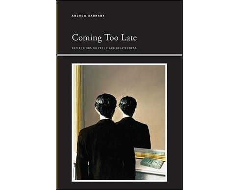 Coming Too Late : Reflections on Freud and Belatedness -  by Andrew Barnaby (Hardcover) - image 1 of 1