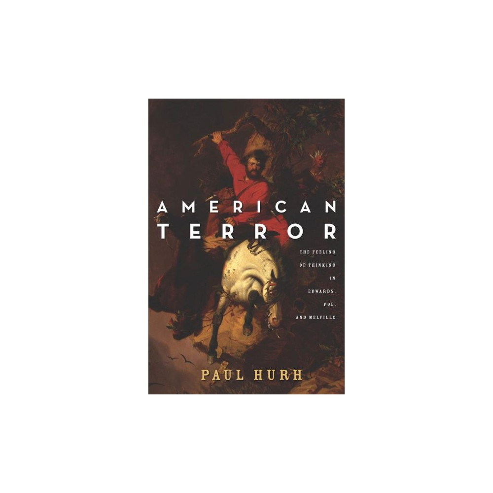 American Terror : The Feeling of Thinking in Edwards, Poe, and Melville - Reprint by Paul Hurh