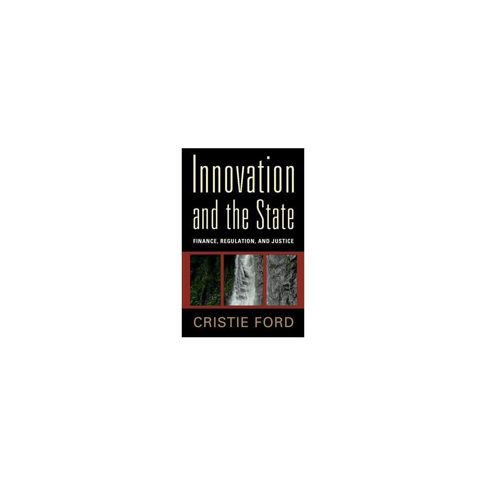 Innovation and the State : Finance, Regulation, and Justice - by Cristie Ford (Paperback)