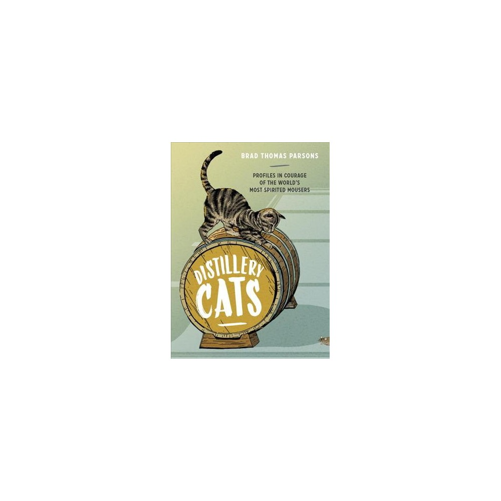 Distillery Cats : Profiles in Courage of the World's Most Spirited Mousers - (Hardcover)