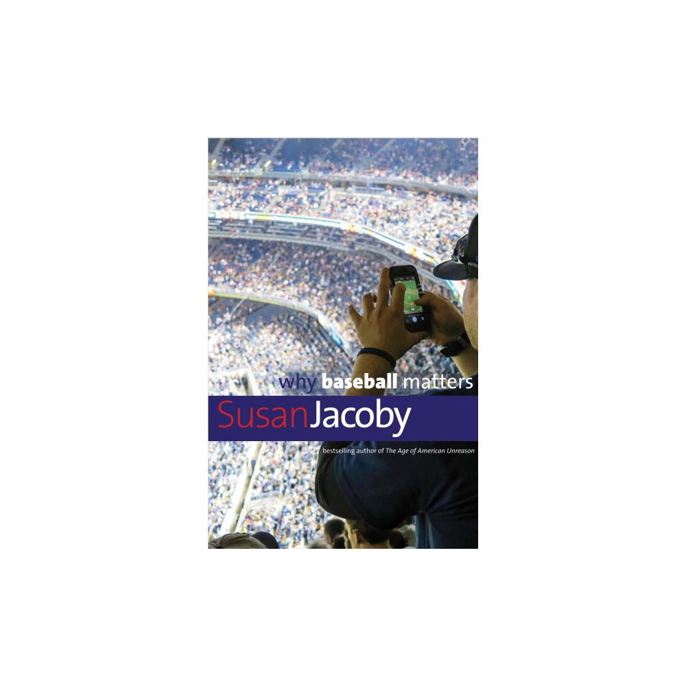 Why Baseball Matters - (Why X Matters) by Susan Jacoby (Hardcover)
