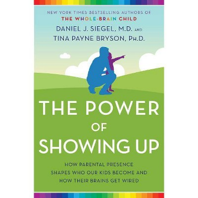 The Power of Showing Up - by  Daniel J Siegel & Tina Payne Bryson (Hardcover)