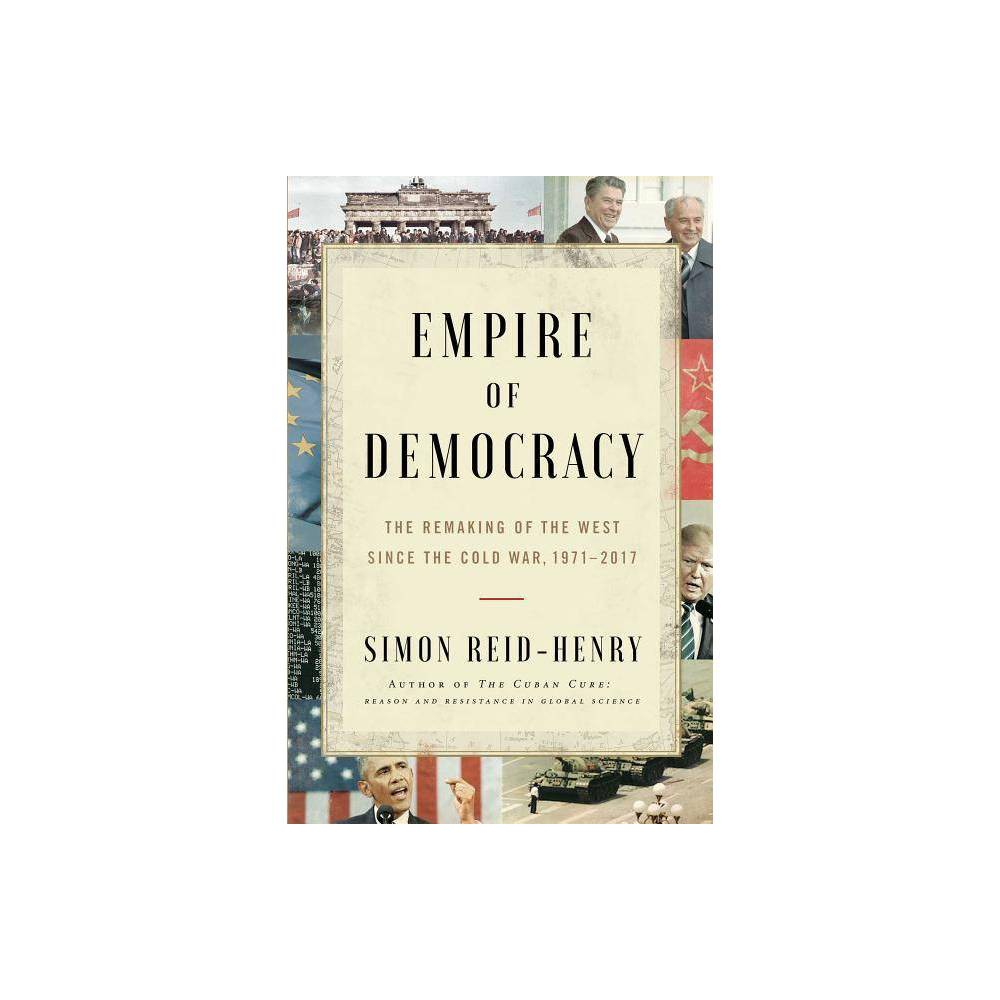 Empire of Democracy - by Simon Reid-Henry (Hardcover) The first panoramic history of the Western world from the 1970s to the present day, Empire of Democracy is the story for those asking how we got to where we are. Half a century ago, at the height of the Cold War and amidst a world economic crisis, the Western democracies were forced to undergo a profound transformation. Against what some saw as a full-scale  crisis of democracy -- with race riots, anti-Vietnam marches and a wave of worker discontent sowing crisis from one nation to the next-- a new political-economic order was devised and the postwar social contract was torn up and written anew. In this epic narrative of the events that have shaped our own times, Simon Reid-Henry shows how liberal democracy, and western history with it, was profoundly reimagined when the postwar Golden Age ended. As the institutions of liberal rule were reinvented, a new generation of politicians emerged: Thatcher, Reagan, Mitterrand, Kohl. The late twentieth century heyday they oversaw carried the Western democracies triumphantly to victory in the Cold War and into the economic boom of the 1990s. But equally it led them into the fiasco of Iraq, to the high drama of the financial crisis in 2007/8, and ultimately to the anti-liberal surge of our own times. The present crisis of liberalism enjoins us to revisit these as yet unscripted decades. The era we have all been living through is closing out, democracy is turning on its axis once again. As this panoramic history poignantly reminds us, the choices we make going forward require us first to come to terms with where we have been.