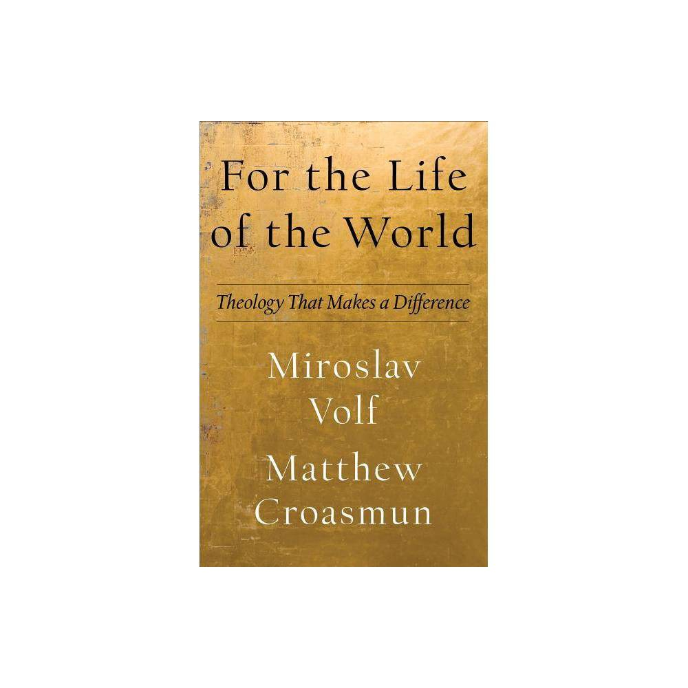 For The Life Of The World Theology For The Life Of The World By Miroslav Volf Matthew Croasmun Hardcover