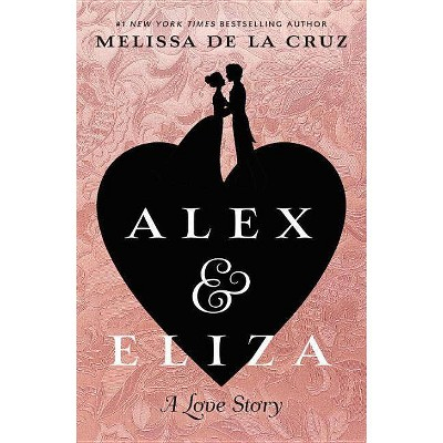 Alex & Eliza : A Love Story -  by Melissa De La Cruz (Hardcover)