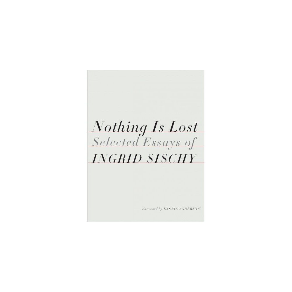 Nothing Is Lost : Selected Essays of Ingrid Sischy - (Hardcover)
