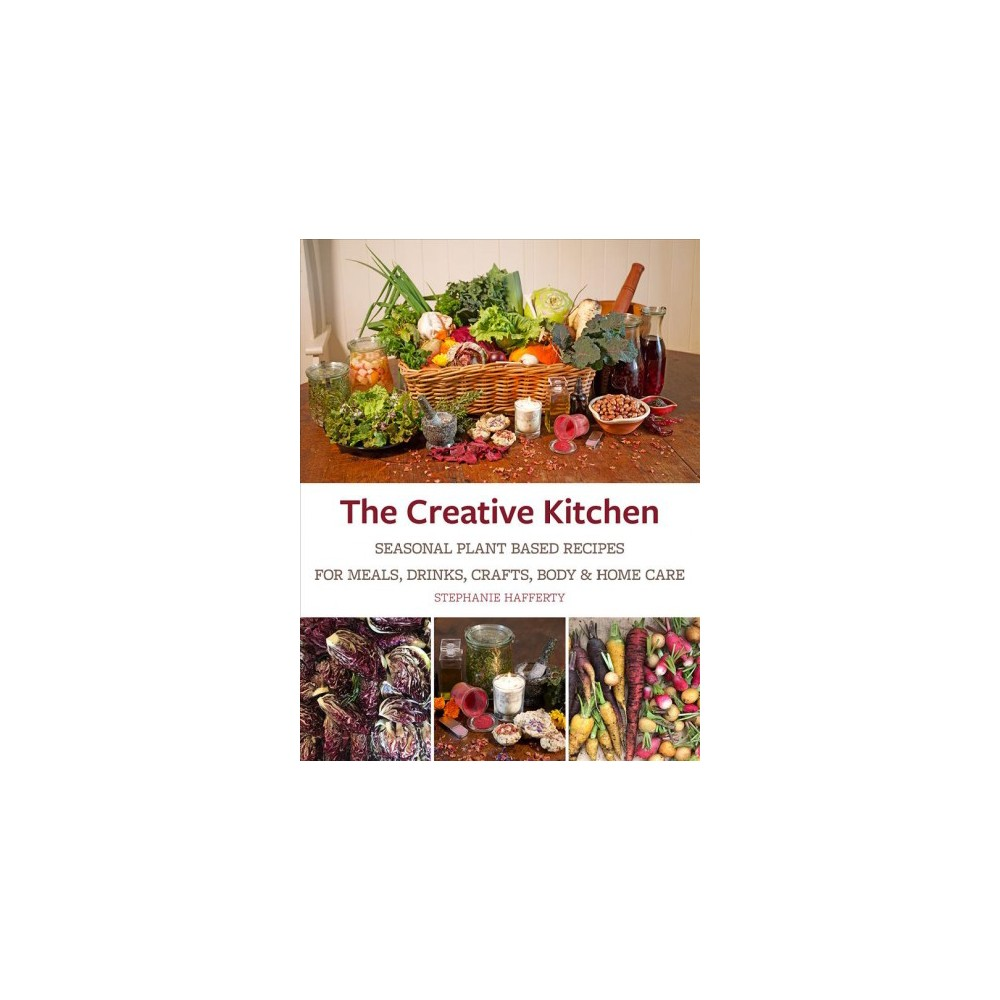Creative Kitchen : Seasonal Plant Based Recipes for Meals, Drinks, Crafts, Body & Home Care