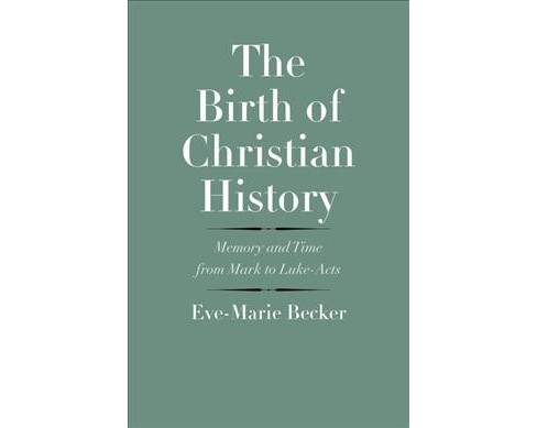 Birth of Christian History : Memory and Time from Mark to Luke-Acts (Hardcover) (Eve-Marie Becker) - image 1 of 1