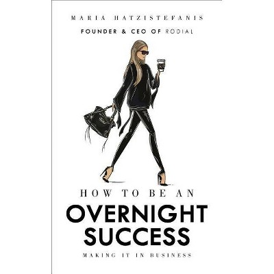 How to Be an Overnight Success - by  Maria Hatzistefanis (Hardcover)