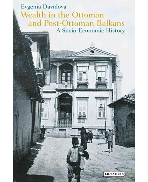Wealth in the Ottoman and Post-Ottoman Balkans : A Socio-Economic History (Hardcover) (Evguenia (EDT) - image 1 of 1