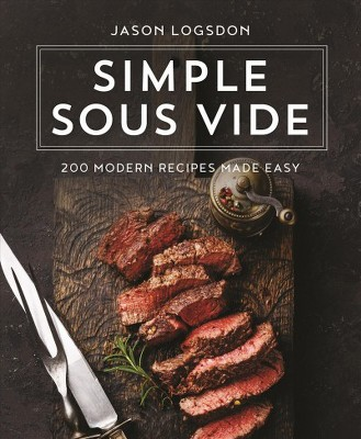 Simple Sous Vide : 200 Modern Recipes Made Easy - by Jason Logsdon (Hardcover)
