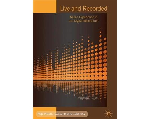 Live and Recorded : Music Experience in the Digital Millennium -  by Yngvar Kjus (Hardcover) - image 1 of 1