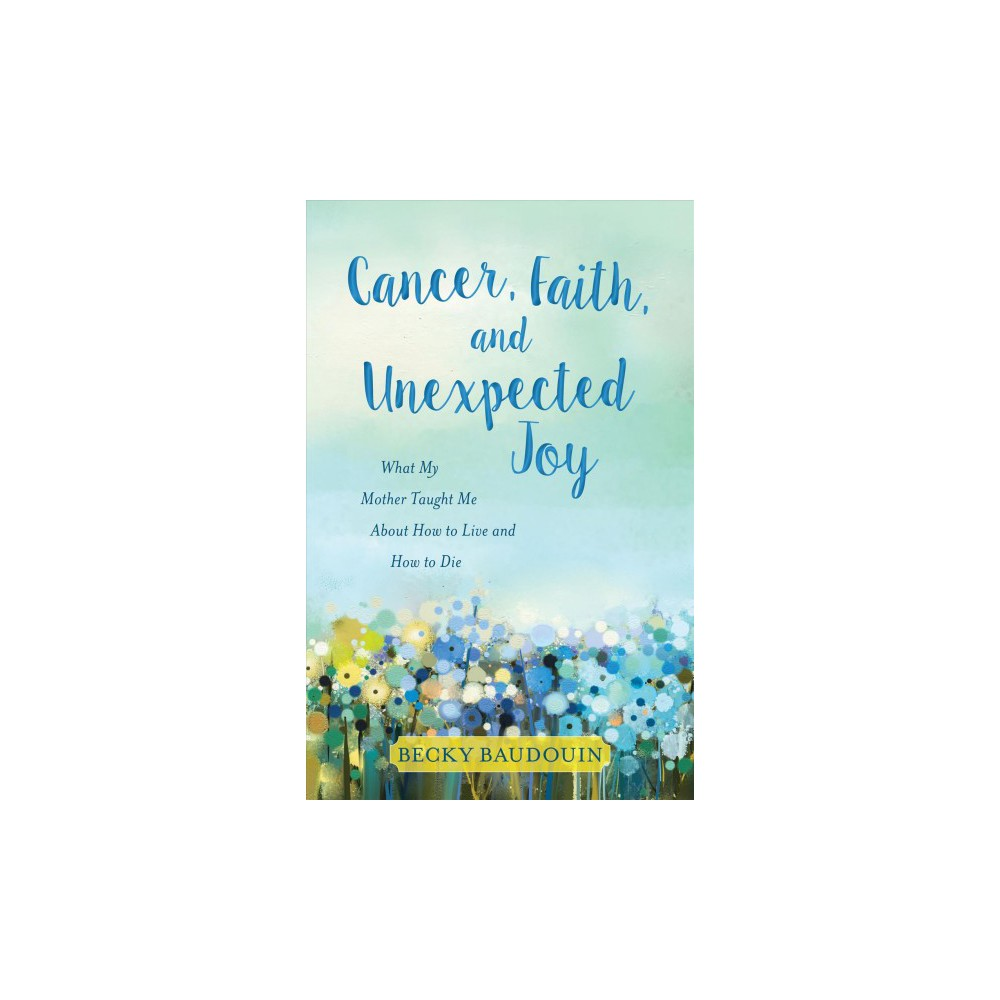 Cancer, Faith, and Unexpected Joy : What My Mother Taught Me About How to Live and How to Die Cancer, Faith, and Unexpected Joy : What My Mother Taught Me About How to Live and How to Die