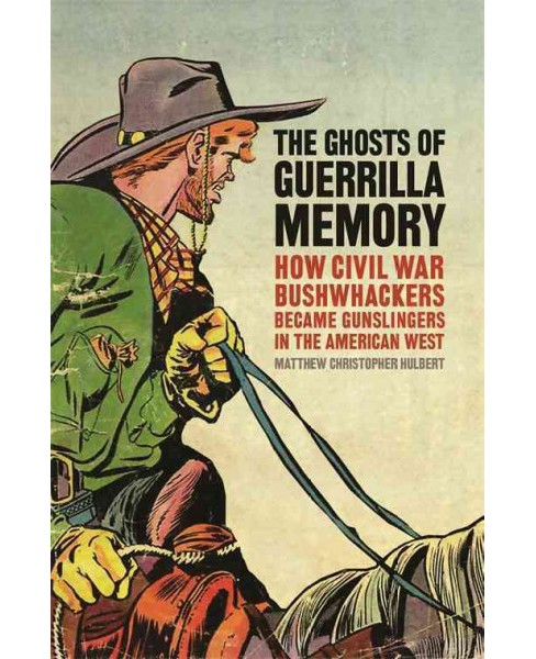 Ghosts of Guerrilla Memory : How Civil War Bushwhackers Became Gunslingers in the American West - image 1 of 1