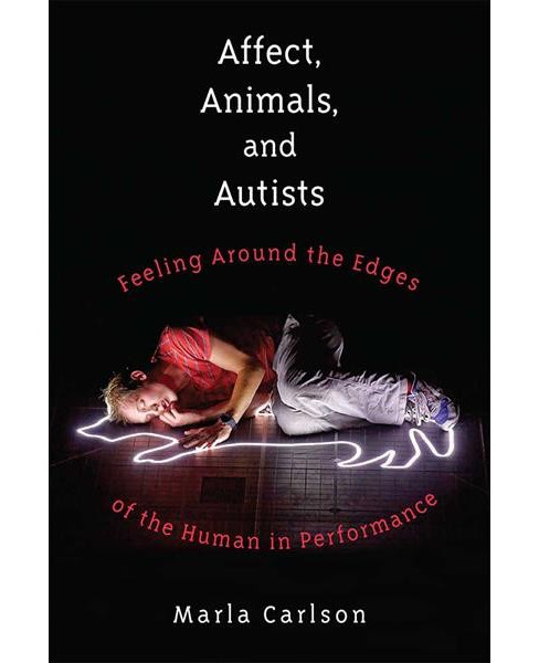 Affect, Animals, and Autists : Feeling Around the Edges of the Human in Performance -  (Hardcover) - image 1 of 1