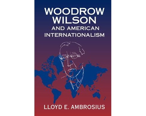 Woodrow Wilson and American Internationalism (Hardcover) (Lloyd E. Ambrosius) - image 1 of 1