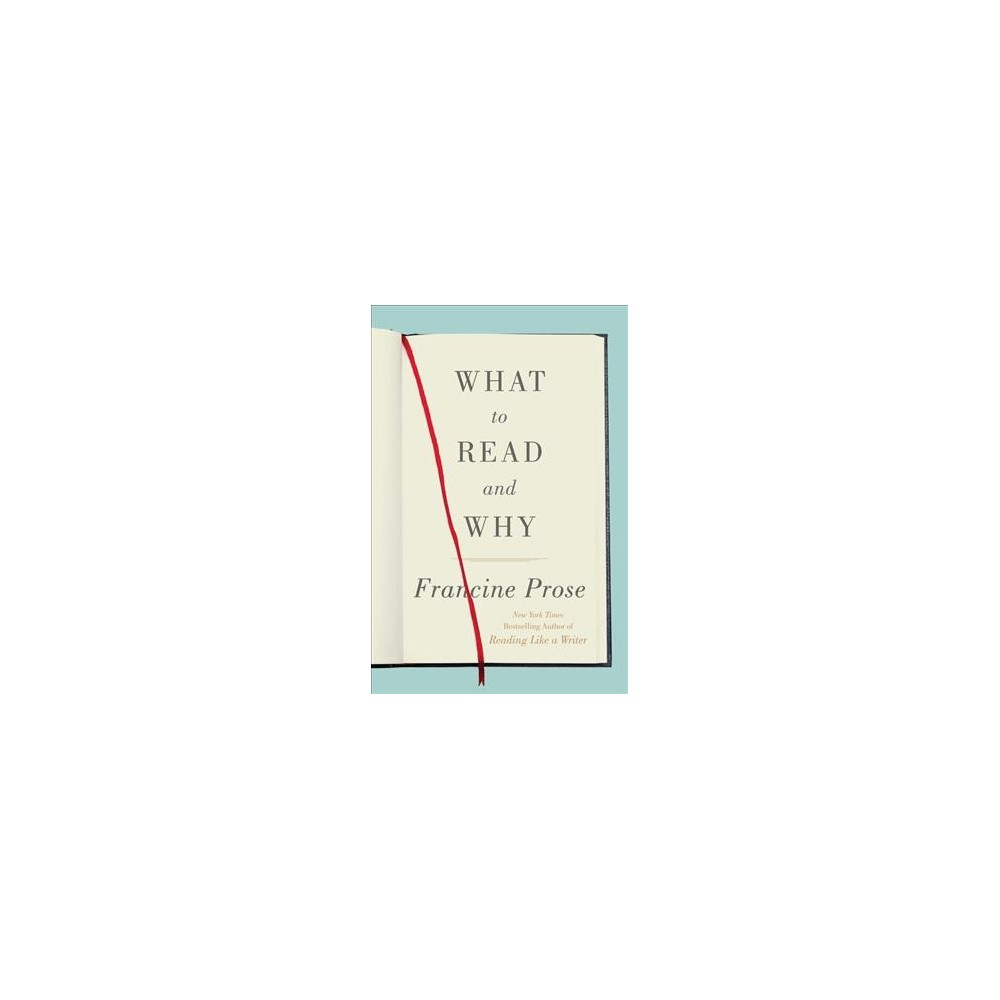 What to Read and Why - by Francine Prose (Hardcover)