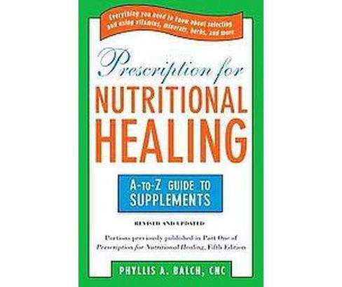 Prescription for Nutritional Healing : The A-to-Z Guide to Supplements (Paperback) (Phyllis A. Balch) - image 1 of 1