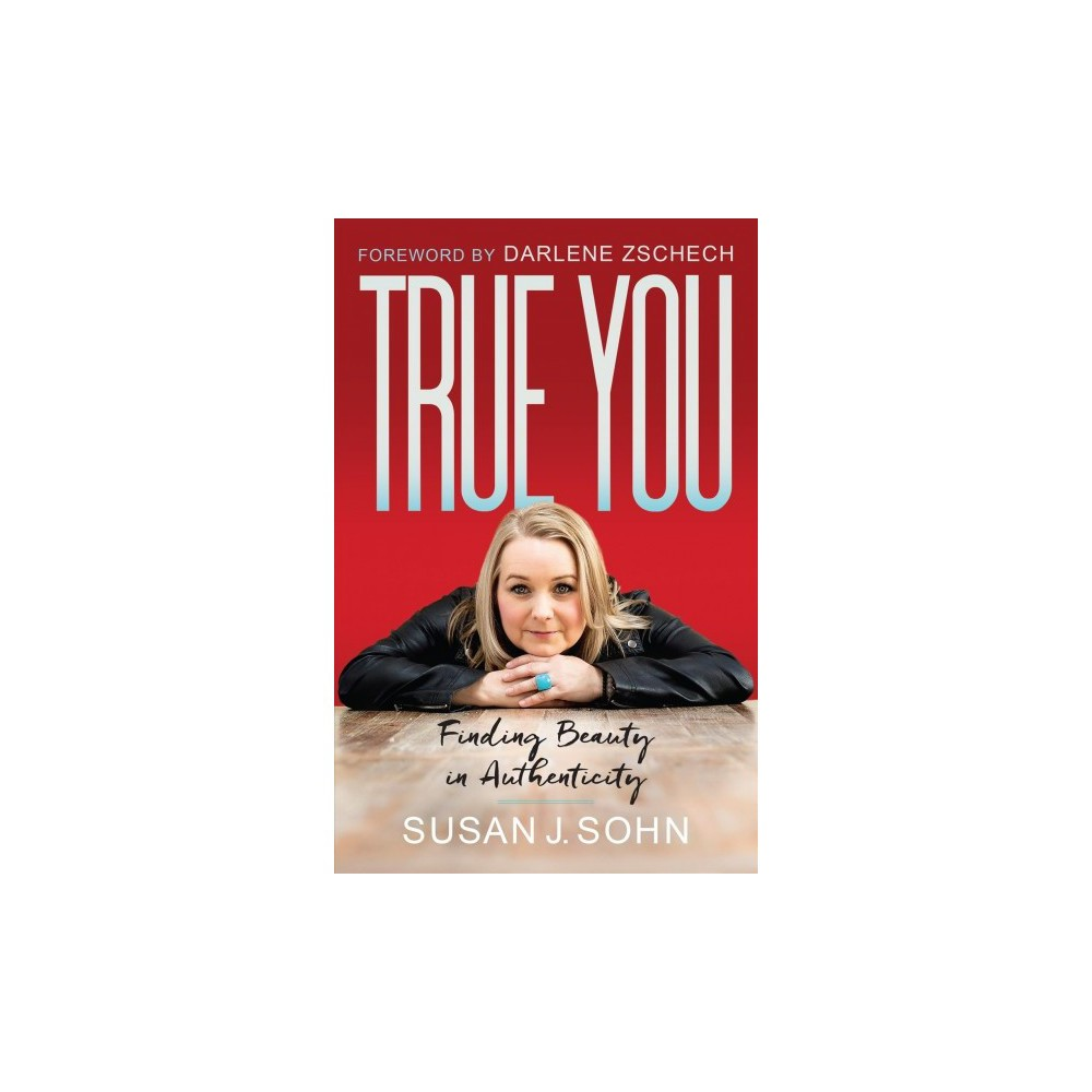 True You : Finding Beauty in Authenticity - by Susan J. Sohn (Paperback)