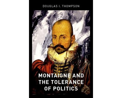 Montaigne and the Tolerance of Politics -  by Douglas I. Thompson (Hardcover) - image 1 of 1