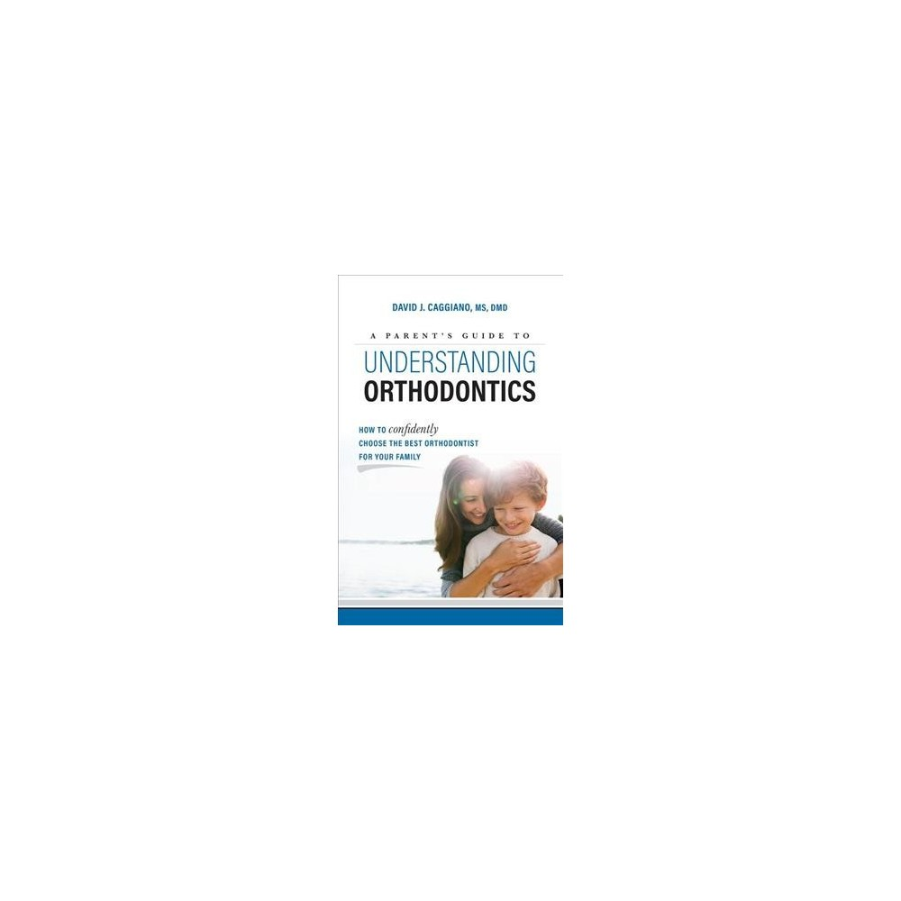 Parent's Guide to Understanding Orthodontics : How to Confidently Choose the Best Orthodontist for Your