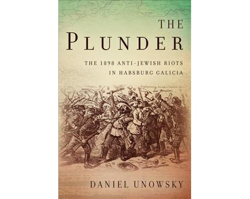Plunder : The 1898 Anti-jewish Riots in Habsburg Galicia -  by Daniel Unowsky (Hardcover) - image 1 of 1