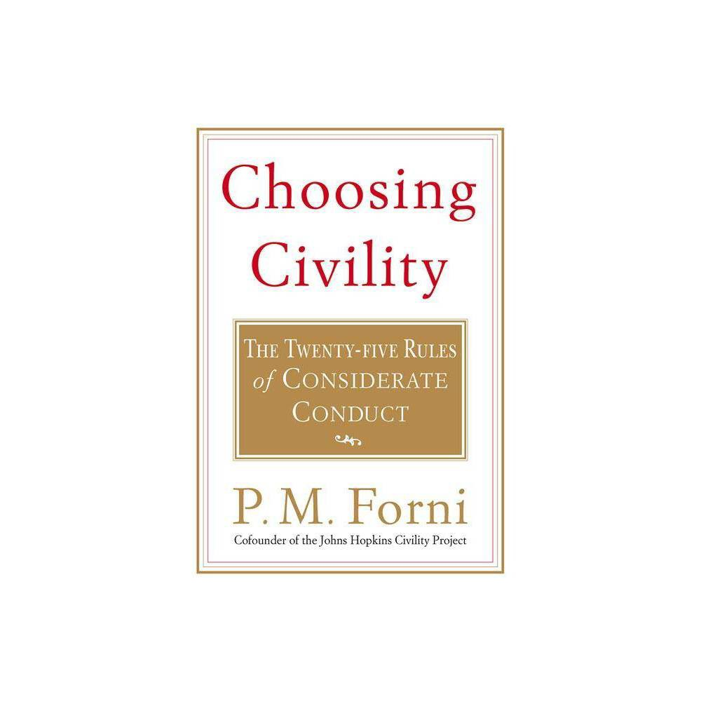 Choosing Civility - by P M Forni (Paperback)  Small but mighty new reference...the only book I can rmend to all audiences....P.M. Forni deserves great acclaim for developing such potent yet easy to digest remedies for many of today's ills.  --Daniel Buccino, METAPSYCHOLOGY ONLINE  Choosing Civility is one of those rare gems one never expected to find but always hoped would appear. Professor Forni writes with wit, force, and grace on a subject that has be all too hoity-toity. Forni reclaims manners from the mantlepiece and grounds his advice in the details of everyday life. This book is about how we ought to treat each other. What could be more important than that?  --Edward Hallowell, M.D., author of Connect and The Childhood Roots of Adult Happiness  Choosing Civility is a beautiful book that lifts the spirit, warms the heart, and provides clear direction for a balanced life. Dr. Forni gently guides the reader to relationship insights that assure love, joy and meaningful friendship. Anyone interested in living a civil and worthwhile life should read this book.  --Arthur P. Ciaramicoli, Ed D., PhD, Author of The Power of Empathy