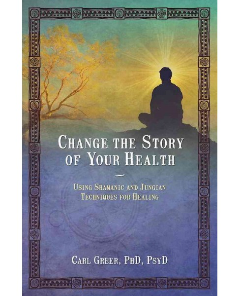 Change the Story of Your Health : Using Shamanic and Jungian Techniques for Healing (Paperback) (Ph.D. - image 1 of 1