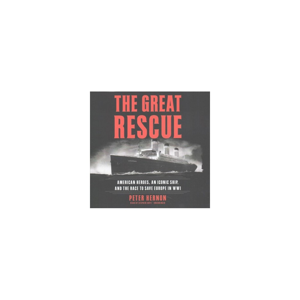 Great Rescue : American Heroes, an Iconic Ship, and The Race to Saving Europe in Wwi; Library Edition