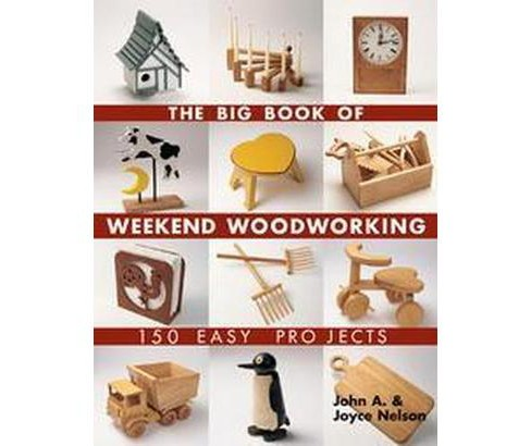 Big Book Of Weekend Woodworking : 150 Easy Projects (Paperback) (John A. Nelson) - image 1 of 1