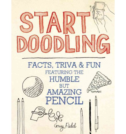 Start Doodling : Facts, Trivia & Fun Featuring the Humble but Amazing Pencil (Paperback) (Guy Field) - image 1 of 1