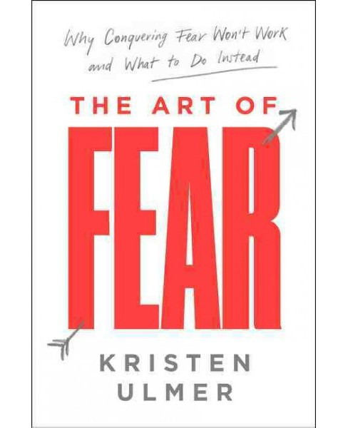 Art of Fear : Why Conquering Fear Won't Work and What to Do Instead -  by Kristen Ulmer (Hardcover) - image 1 of 1