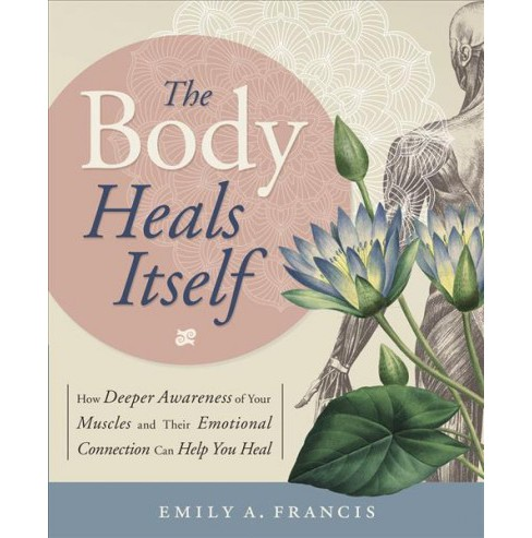 Body Heals Itself : How Deeper Awareness of Your Muscles and Their Emotional Connection Can Help You - image 1 of 1