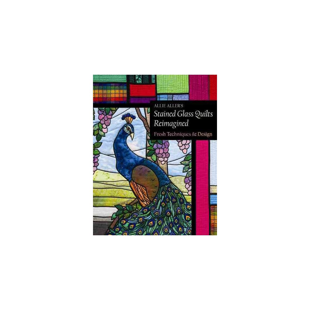 Allie Aller's Stained Glass Quilts Reimagined : Fresh Techniques & Design (Paperback)