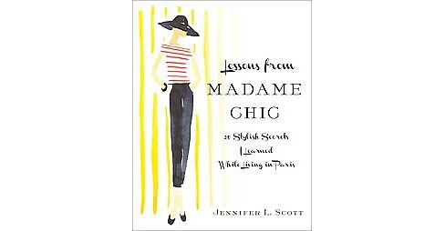 Lessons from Madame Chic : 20 Stylish Secrets I Learned While Living in Paris (Hardcover) (Jennifer L. - image 1 of 1