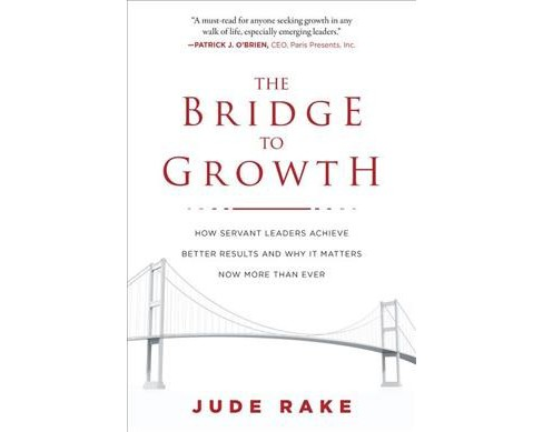 Bridge to Growth : How Servant Leaders Achieve Better Results and Why It Matters Now More Than Ever - image 1 of 1