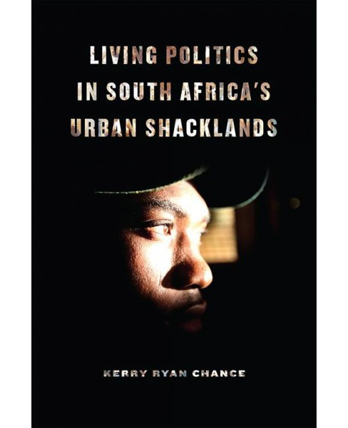 Living Politics in South Africa's Urban Shacklands -  by Kerry Ryan Chance (Paperback) - image 1 of 1