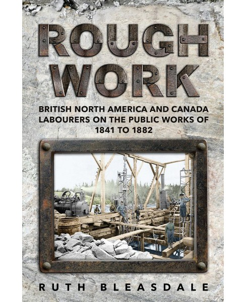 Rough Work : Labourers on the Public Works of British North America and Canada, 1841-1882 -  (Hardcover) - image 1 of 1