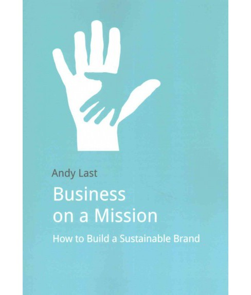 Business on a Mission : How to Build a Sustainable Brand (Paperback) (Andy Last) - image 1 of 1