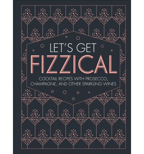Let's Get Fizzical : More Than 50 Bubbly Cocktail Recipes With Prosecco, Champagne, and Other Sparkli - image 1 of 1