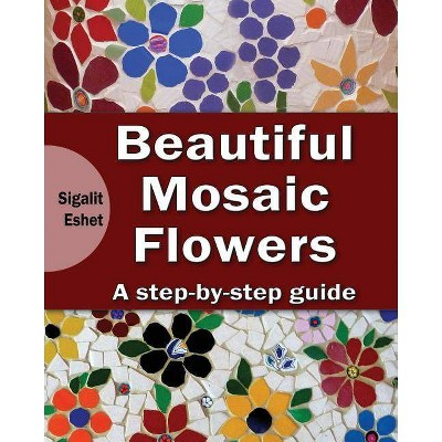 Beautiful Mosaic Flowers - (Art and Crafts Book) by  Sigalit Eshet (Paperback)