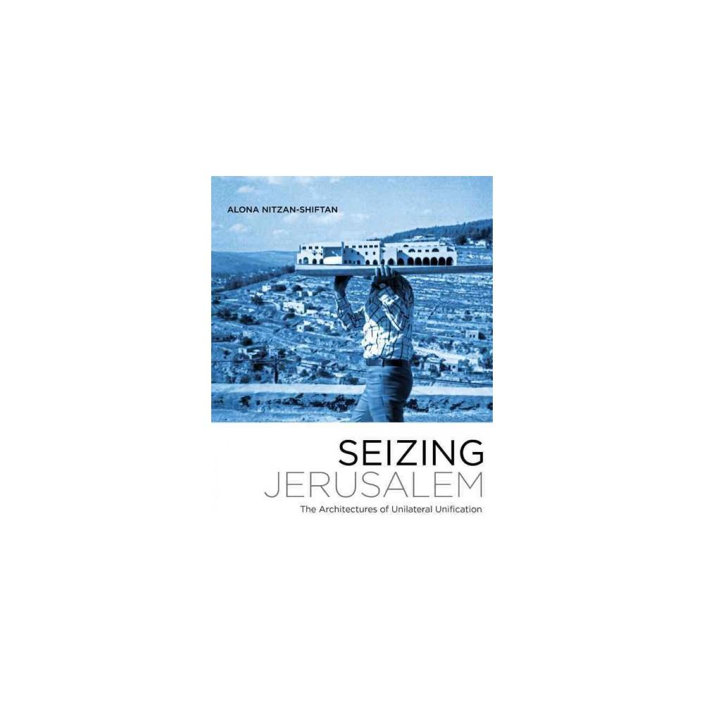 Seizing Jerusalem : The Architectures of Unilateral Unification (Paperback) (Alona Nitzan-shiftan)