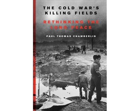 Cold War's Killing Fields : Rethinking the Long Peace -  by Paul Thomas Chamberlin (Hardcover) - image 1 of 1